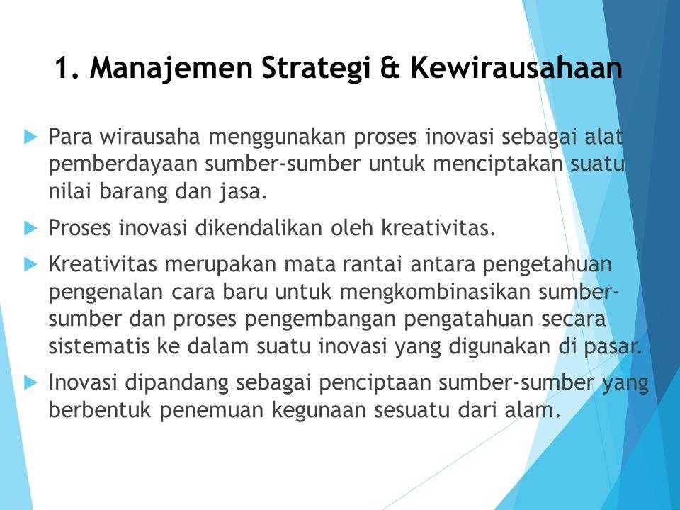 1. Manajemen Strategi & Kewirausahaan  Para wirausaha menggunakan proses inovasi sebagai alat pemberdayaan sumber-sumber untuk menciptakan suatu nila