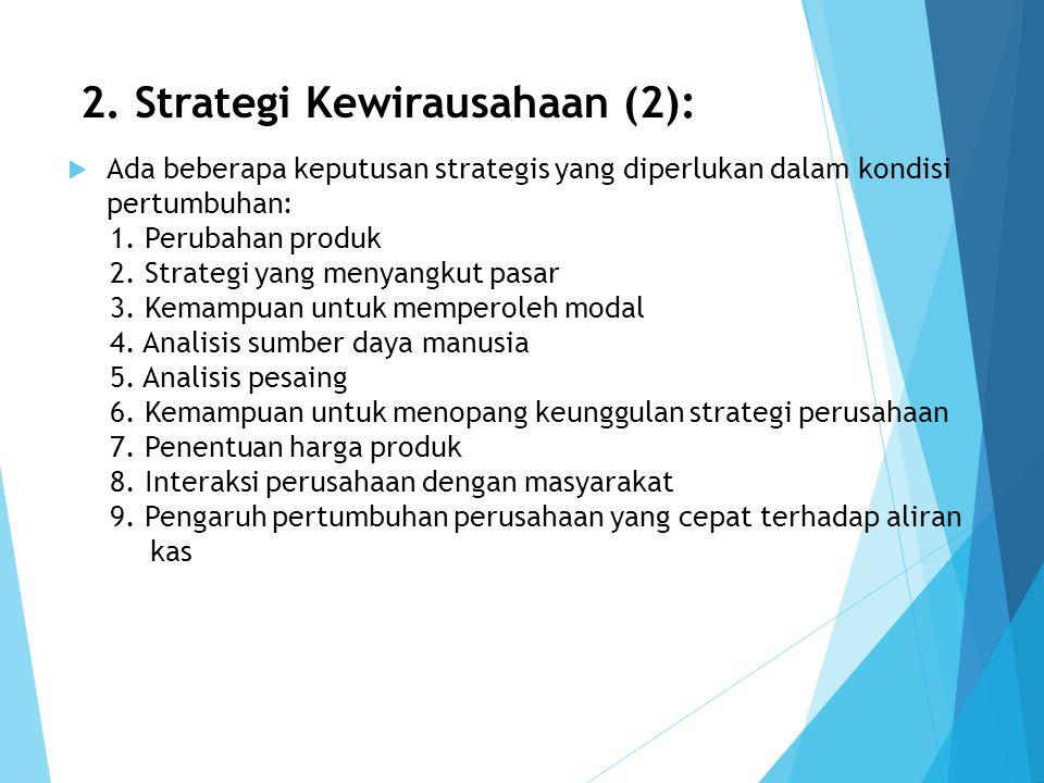 2. Strategi Kewirausahaan (2):  Ada beberapa keputusan strategis yang diperlukan dalam kondisi pertumbuhan: 1. Perubahan produk 2. Strategi yang meny