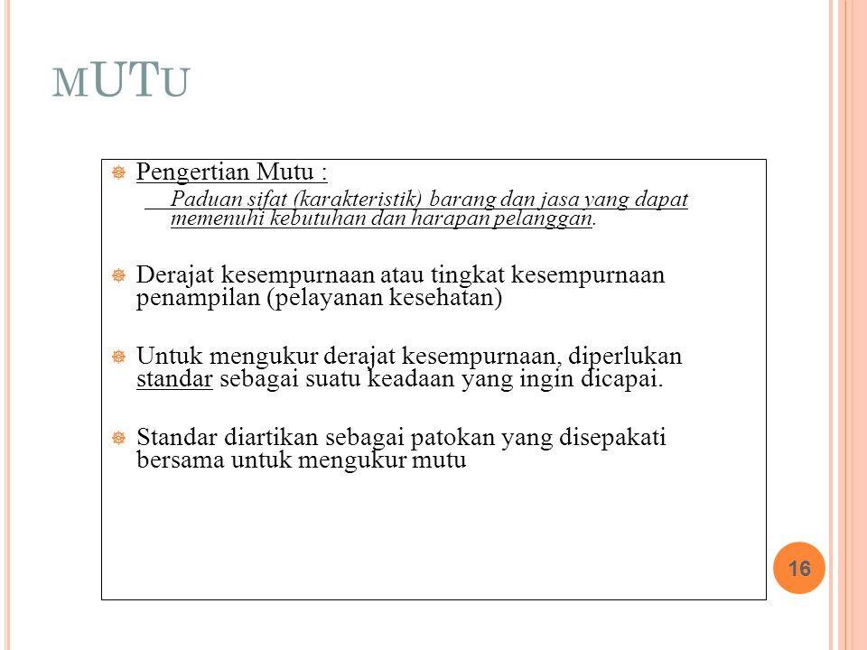 M UT U  Pengertian Mutu : Paduan sifat (karakteristik) barang dan jasa yang dapat memenuhi kebutuhan dan harapan pelanggan.  Derajat kesempurnaan at