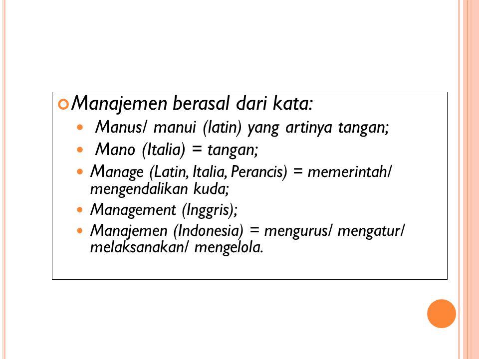 Manajemen berasal dari kata: Manus/ manui (latin) yang artinya tangan; Mano (Italia) = tangan; M anage (Latin, Italia, Perancis) = memerintah/ mengendalikan kuda; Management (Inggris); Manajemen (Indonesia) = mengurus/ mengatur/ melaksanakan/ mengelola.