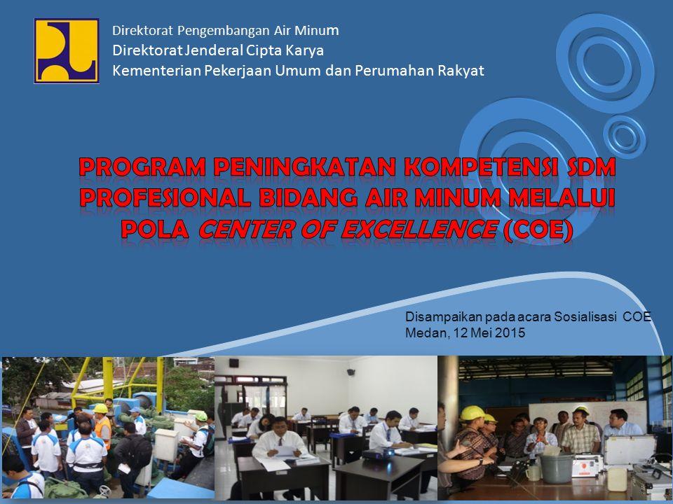 Disampaikan pada acara Sosialisasi COE Medan, 12 Mei 2015 Direktorat Pengembangan Air Minu m Direktorat Jenderal Cipta Karya Kementerian Pekerjaan Umu