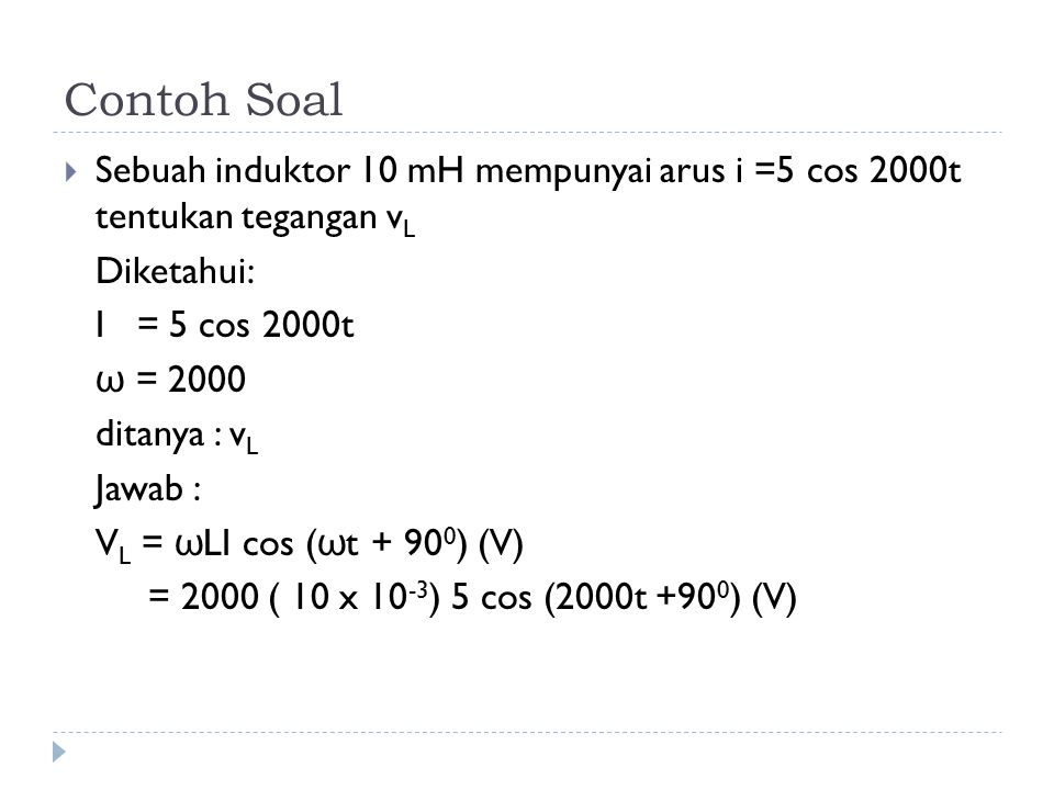 Contoh Soal  Sebuah induktor 10 mH mempunyai arus i =5 cos 2000t tentukan tegangan v L Diketahui: I = 5 cos 2000t ω = 2000 ditanya : v L Jawab : V L