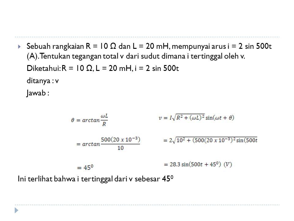  Sebuah rangkaian R = 10 Ω dan L = 20 mH, mempunyai arus i = 2 sin 500t (A). Tentukan tegangan total v dari sudut dimana i tertinggal oleh v. Diketah