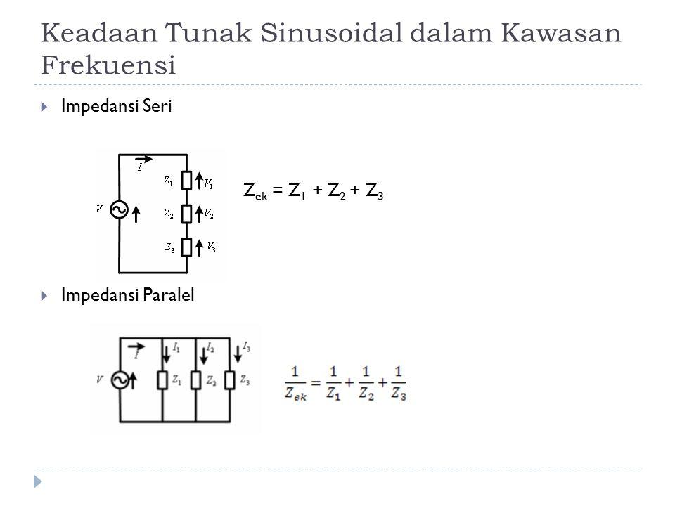 Keadaan Tunak Sinusoidal dalam Kawasan Frekuensi  Impedansi Seri Z ek = Z 1 + Z 2 + Z 3  Impedansi Paralel