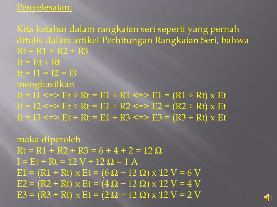 Penyelesaian: Kita ketahui dalam rangkaian seri seperti yang pernah ditulis dalam artikel Perhitungan Rangkaian Seri, bahwa Rt = R1 + R2 + R3 It = Et ÷ Rt It = I1 = I2 = I3 menghasilkan It = I1 Et ÷ Rt = E1 ÷ R1 E1 = (R1 ÷ Rt) x Et It = I2 Et ÷ Rt = E1 ÷ R2 E2 = (R2 ÷ Rt) x Et It = I3 Et ÷ Rt = E1 ÷ R3 E3 = (R3 ÷ Rt) x Et maka diperoleh Rt = R1 + R2 + R3 = 6 + 4 + 2 = 12 Ω I = Et ÷ Rt = 12 V ÷ 12 Ω = 1 A E1 = (R1 ÷ Rt) x Et = (6 Ω ÷ 12 Ω ) x 12 V = 6 V E2 = (R2 ÷ Rt) x Et = (4 Ω ÷ 12 Ω ) x 12 V = 4 V E3 = (R3 ÷ Rt) x Et = (2 Ω ÷ 12 Ω ) x 12 V = 2 V