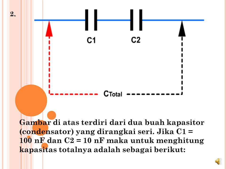 .2..2.Gambar di atas terdiri dari dua buah kapasitor (condensator) yang dirangkai seri.
