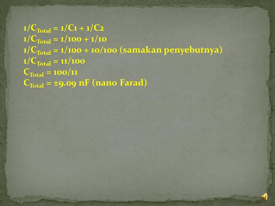 1/C Total = 1/C1 + 1/C2 1/C Total = 1/100 + 1/10 1/C Total = 1/100 + 10/100 (samakan penyebutnya) 1/C Total = 11/100 C Total = 100/11 C Total = ±9.09 nF (nano Farad)