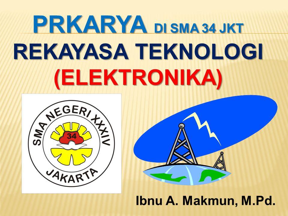 PRKARYA DI SMA 34 JKT REKAYASA TEKNOLOGI (ELEKTRONIKA) Ibnu A. Makmun, M.Pd.