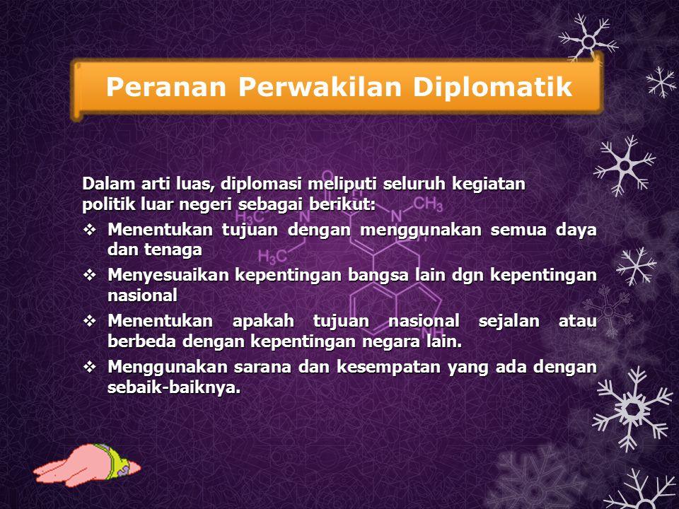 Peranan Perwakilan Diplomatik Dalam arti luas, diplomasi meliputi seluruh kegiatan politik luar negeri sebagai berikut:  Menentukan tujuan dengan men