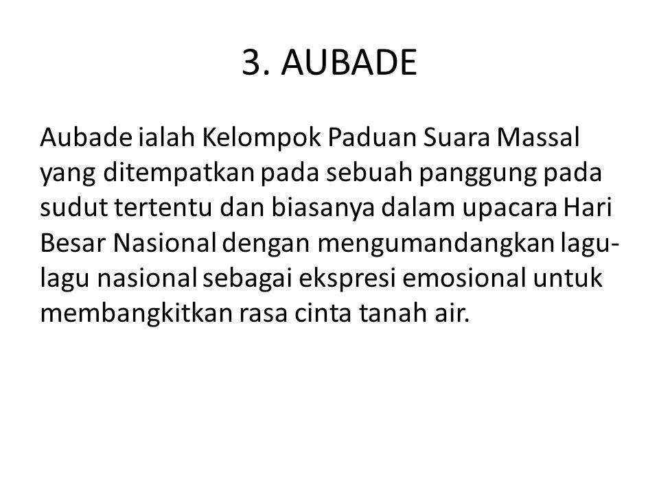 3. AUBADE Aubade ialah Kelompok Paduan Suara Massal yang ditempatkan pada sebuah panggung pada sudut tertentu dan biasanya dalam upacara Hari Besar Na