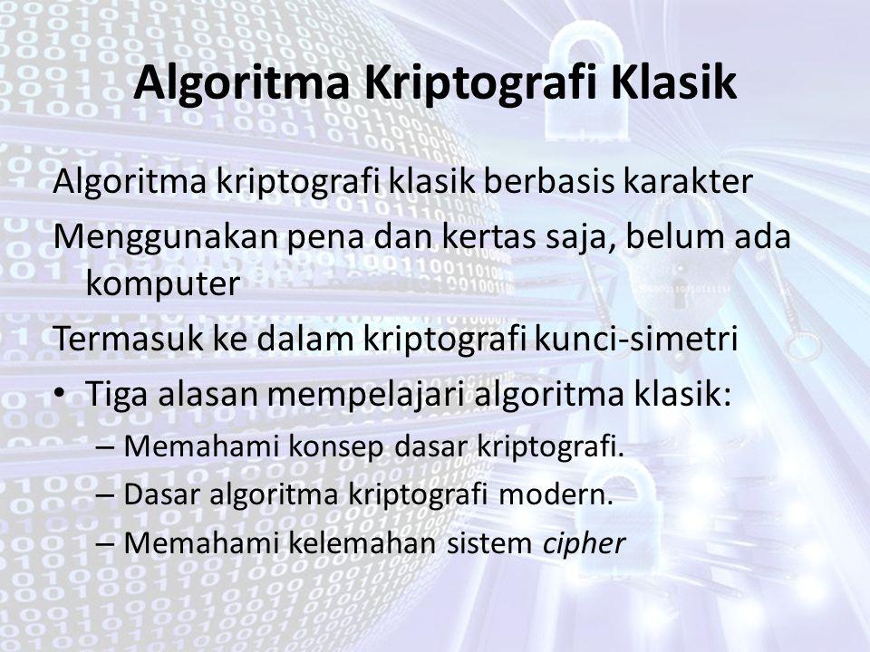 Algoritma kriptografi klasik: Cipher Substitusi (Substitution Ciphers) Monoalfabet : setiap karakter chipertext menggantikan satu macam karakter plaintext Polyalfabet : setiap karakter chipertext menggantikan lebih dari satu macam karakter plaintext Monograf /unilateral: satu enkripsi dilakukan terhadap satu karakter plaintext Polygraf /multilateral: satu enkripsi dilakukan terhadap lebih dari satu karakter plaintext