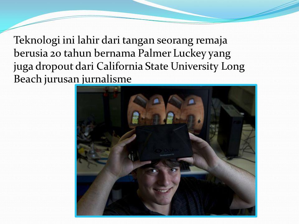 Teknologi ini lahir dari tangan seorang remaja berusia 20 tahun bernama Palmer Luckey yang juga dropout dari California State University Long Beach ju