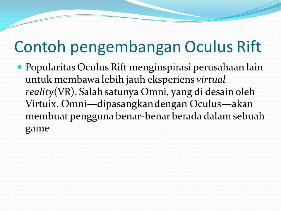 Contoh pengembangan Oculus Rift Popularitas Oculus Rift menginspirasi perusahaan lain untuk membawa lebih jauh eksperiens virtual reality(VR). Salah s