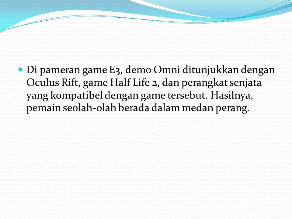 Di pameran game E3, demo Omni ditunjukkan dengan Oculus Rift, game Half Life 2, dan perangkat senjata yang kompatibel dengan game tersebut.