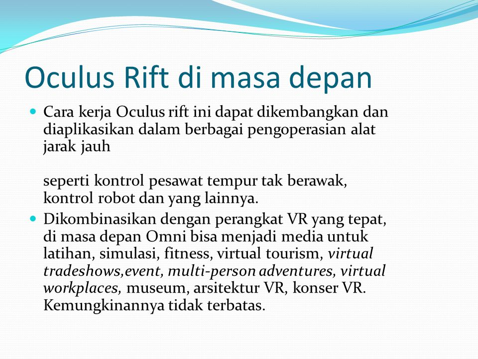 Oculus Rift di masa depan Cara kerja Oculus rift ini dapat dikembangkan dan diaplikasikan dalam berbagai pengoperasian alat jarak jauh seperti kontrol pesawat tempur tak berawak, kontrol robot dan yang lainnya.