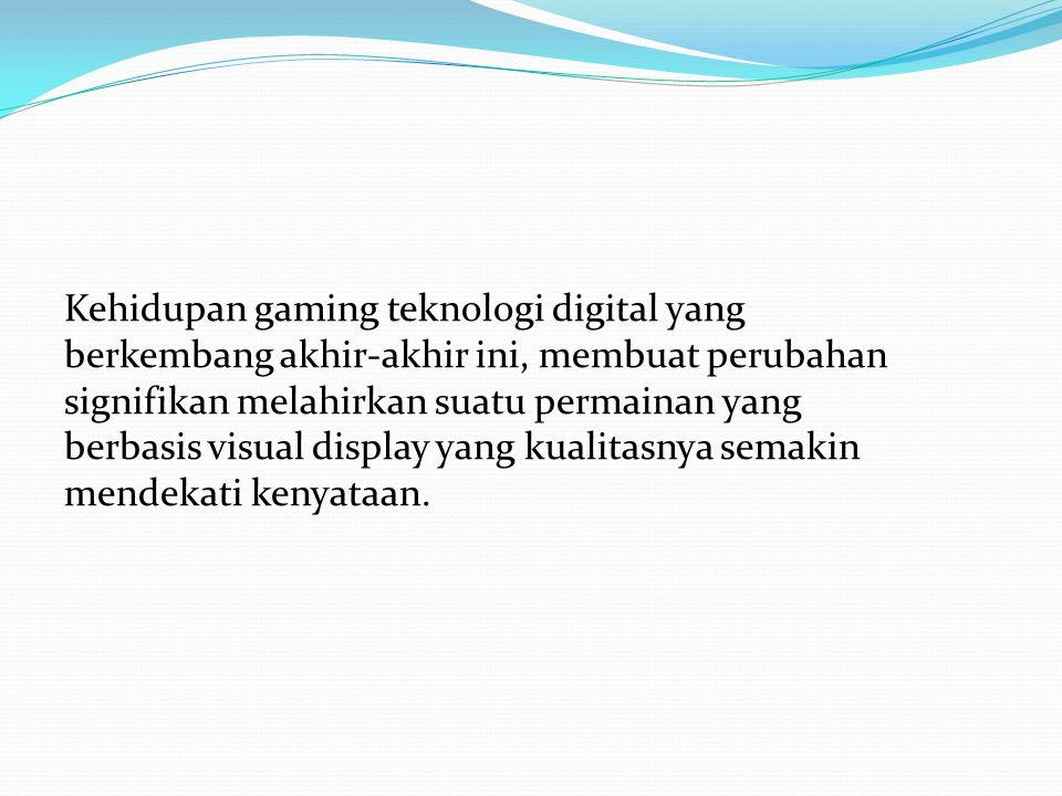 Kehidupan gaming teknologi digital yang berkembang akhir-akhir ini, membuat perubahan signifikan melahirkan suatu permainan yang berbasis visual display yang kualitasnya semakin mendekati kenyataan.