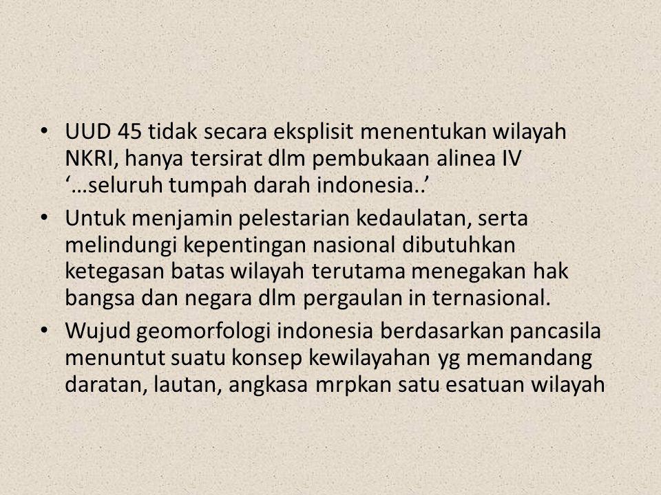 UUD 45 tidak secara eksplisit menentukan wilayah NKRI, hanya tersirat dlm pembukaan alinea IV '…seluruh tumpah darah indonesia..' Untuk menjamin peles