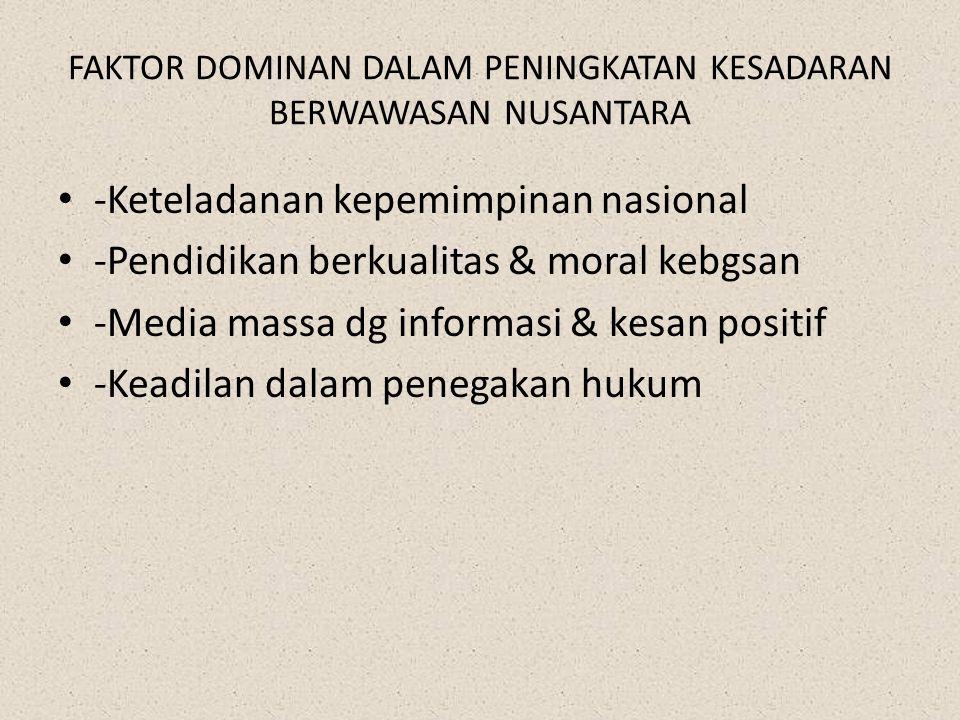 FAKTOR DOMINAN DALAM PENINGKATAN KESADARAN BERWAWASAN NUSANTARA -Keteladanan kepemimpinan nasional -Pendidikan berkualitas & moral kebgsan -Media mass