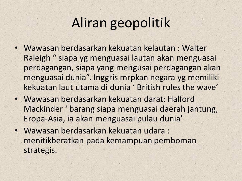"Aliran geopolitik Wawasan berdasarkan kekuatan kelautan : Walter Raleigh "" siapa yg menguasai lautan akan menguasai perdagangan, siapa yang mengusai p"