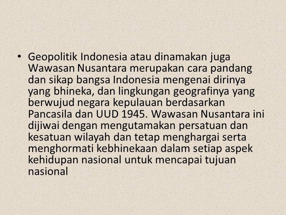 Geopolitik Indonesia atau dinamakan juga Wawasan Nusantara merupakan cara pandang dan sikap bangsa Indonesia mengenai dirinya yang bhineka, dan lingku