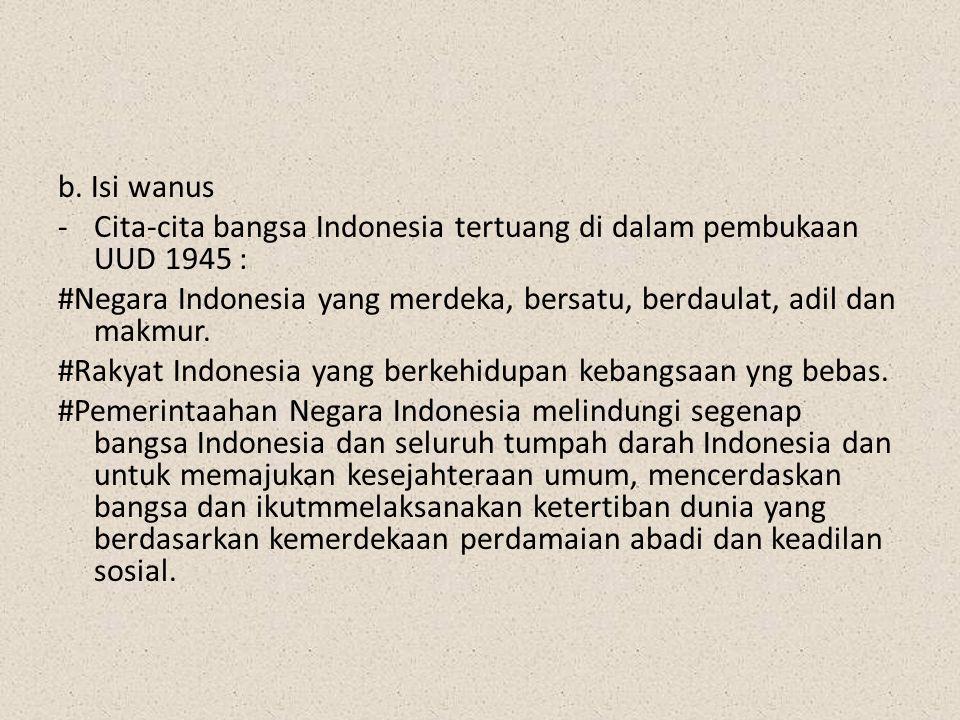 b. Isi wanus -Cita-cita bangsa Indonesia tertuang di dalam pembukaan UUD 1945 : #Negara Indonesia yang merdeka, bersatu, berdaulat, adil dan makmur. #