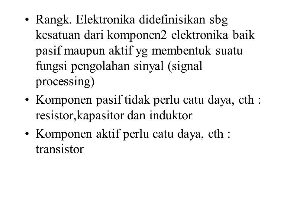 Rangk. Elektronika didefinisikan sbg kesatuan dari komponen2 elektronika baik pasif maupun aktif yg membentuk suatu fungsi pengolahan sinyal (signal p