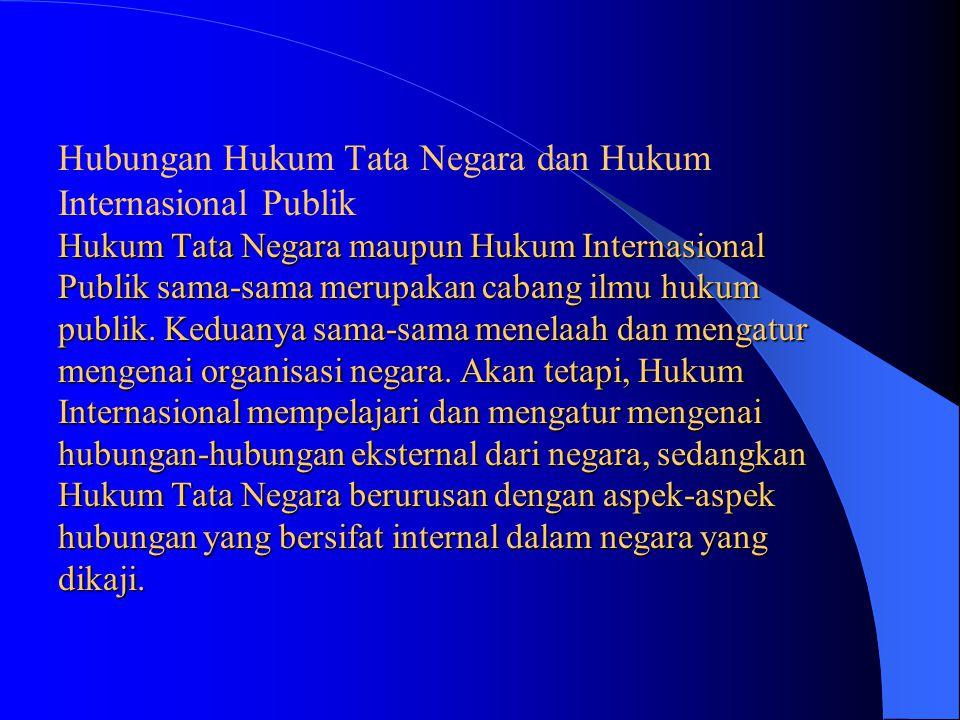 Hukum Tata Negara maupun Hukum Internasional Publik sama-sama merupakan cabang ilmu hukum publik. Keduanya sama-sama menelaah dan mengatur mengenai or