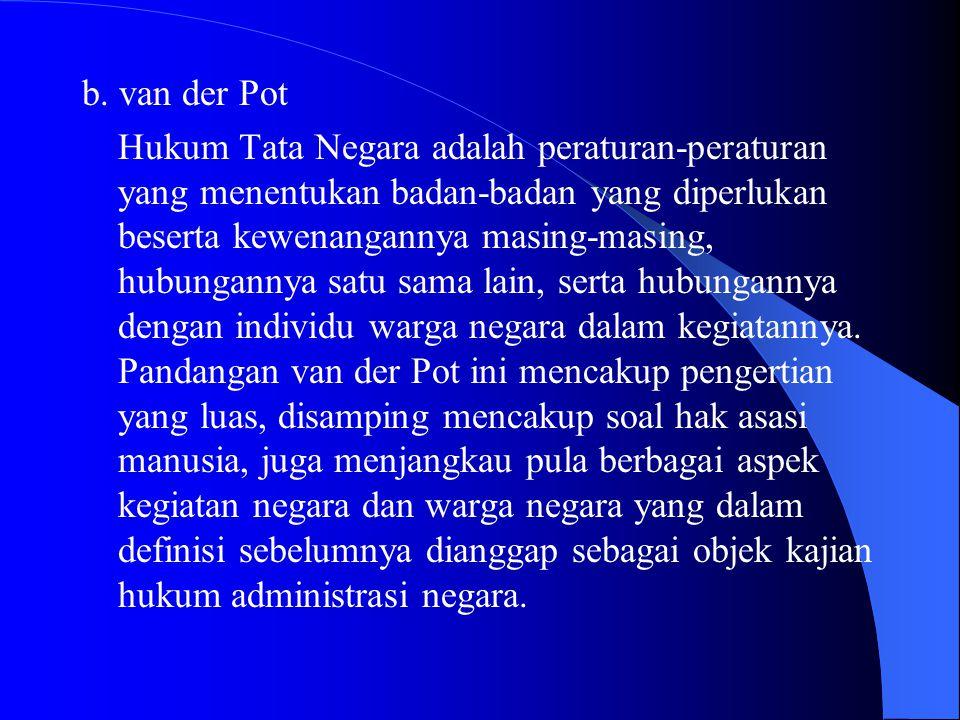 b. van der Pot Hukum Tata Negara adalah peraturan-peraturan yang menentukan badan-badan yang diperlukan beserta kewenangannya masing-masing, hubungann