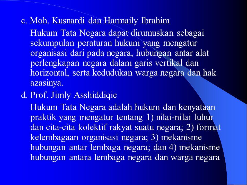 c. Moh. Kusnardi dan Harmaily Ibrahim Hukum Tata Negara dapat dirumuskan sebagai sekumpulan peraturan hukum yang mengatur organisasi dari pada negara,