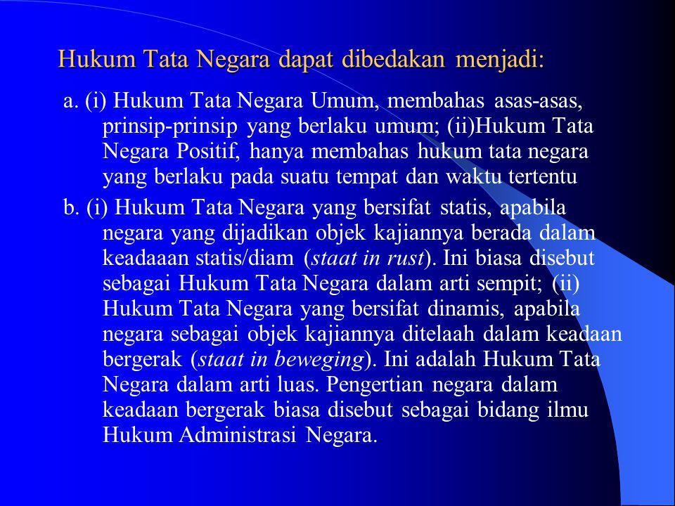 Hukum Tata Negara dapat dibedakan menjadi: a. (i) Hukum Tata Negara Umum, membahas asas-asas, prinsip-prinsip yang berlaku umum; (ii)Hukum Tata Negara