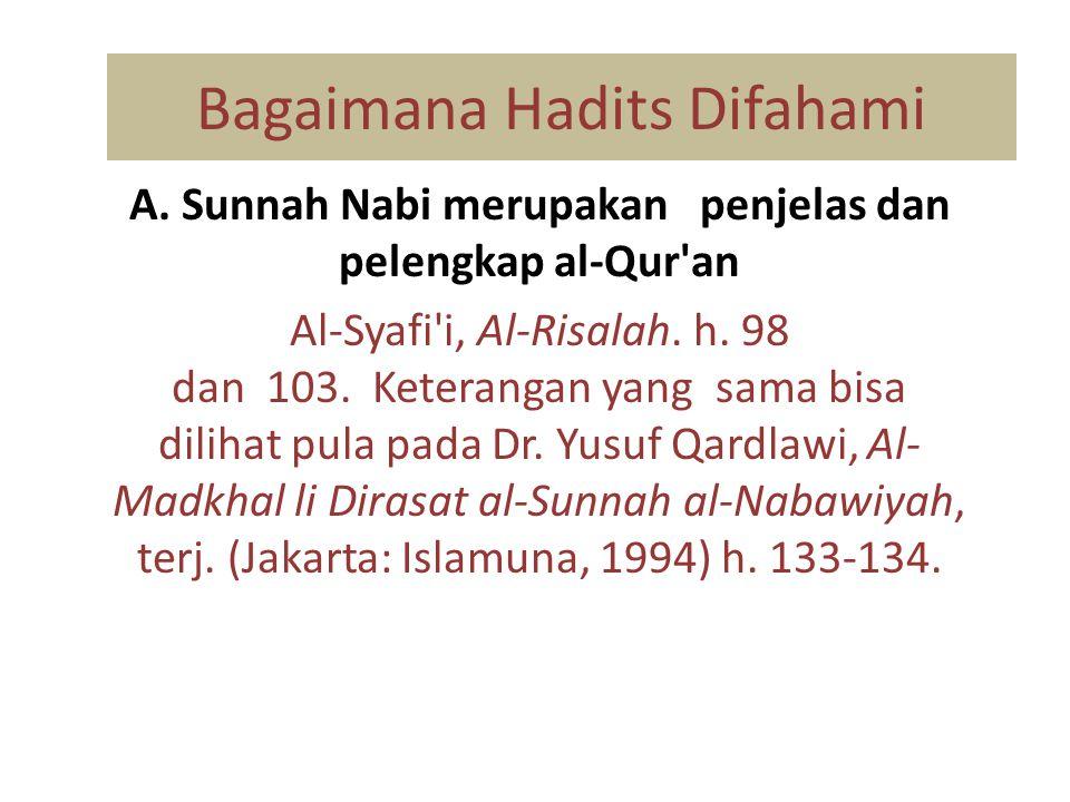 Bagaimana Hadits Difahami A. Sunnah Nabi merupakan penjelas dan pelengkap al-Qur'an Al-Syafi'i, Al-Risalah. h. 98 dan 103. Keterangan yang sama bisa d