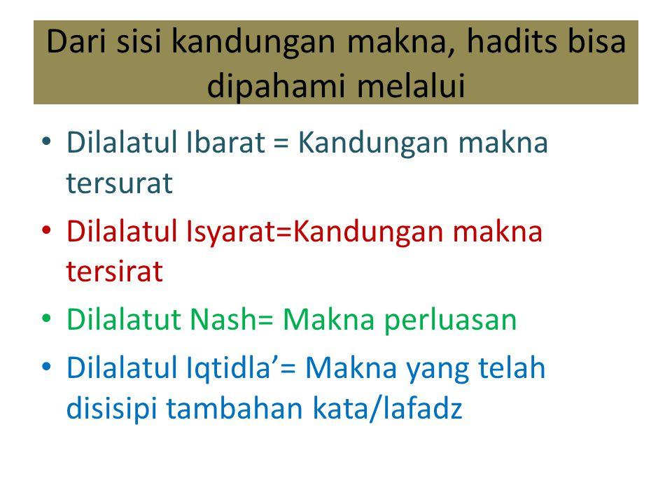 Dari sisi kandungan makna, hadits bisa dipahami melalui Dilalatul Ibarat = Kandungan makna tersurat Dilalatul Isyarat=Kandungan makna tersirat Dilalat