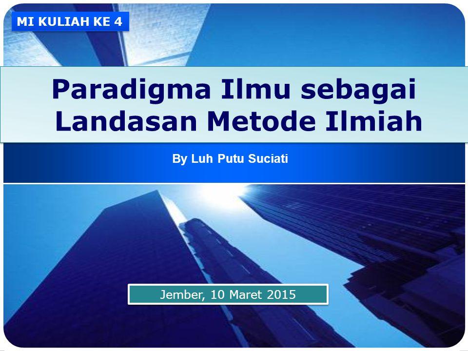 LOGO Paradigma Ilmu sebagai Landasan Metode Ilmiah By Luh Putu Suciati Jember, 10 Maret 2015 MI KULIAH KE 4