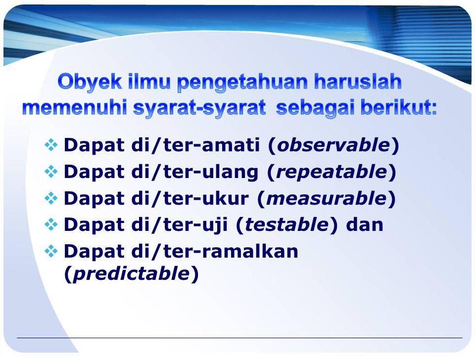  Dapat di/ter-amati (observable)  Dapat di/ter-ulang (repeatable)  Dapat di/ter-ukur (measurable)  Dapat di/ter-uji (testable) dan  Dapat di/ter-ramalkan (predictable)