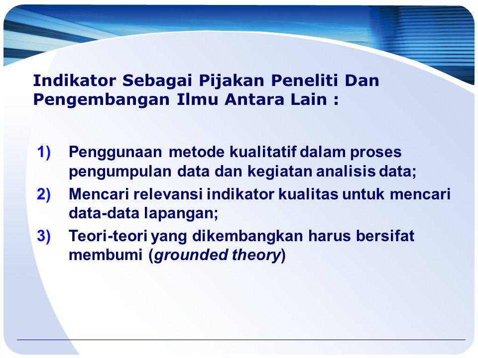 Indikator Sebagai Pijakan Peneliti Dan Pengembangan Ilmu Antara Lain : 1)Penggunaan metode kualitatif dalam proses pengumpulan data dan kegiatan analisis data; 2)Mencari relevansi indikator kualitas untuk mencari data-data lapangan; 3)Teori-teori yang dikembangkan harus bersifat membumi (grounded theory)