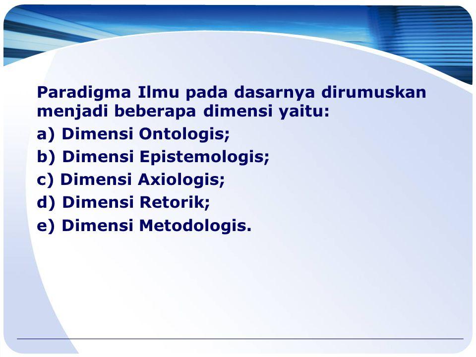 Paradigma Ilmu pada dasarnya dirumuskan menjadi beberapa dimensi yaitu: a) Dimensi Ontologis; b) Dimensi Epistemologis; c) Dimensi Axiologis; d) Dimensi Retorik; e) Dimensi Metodologis.