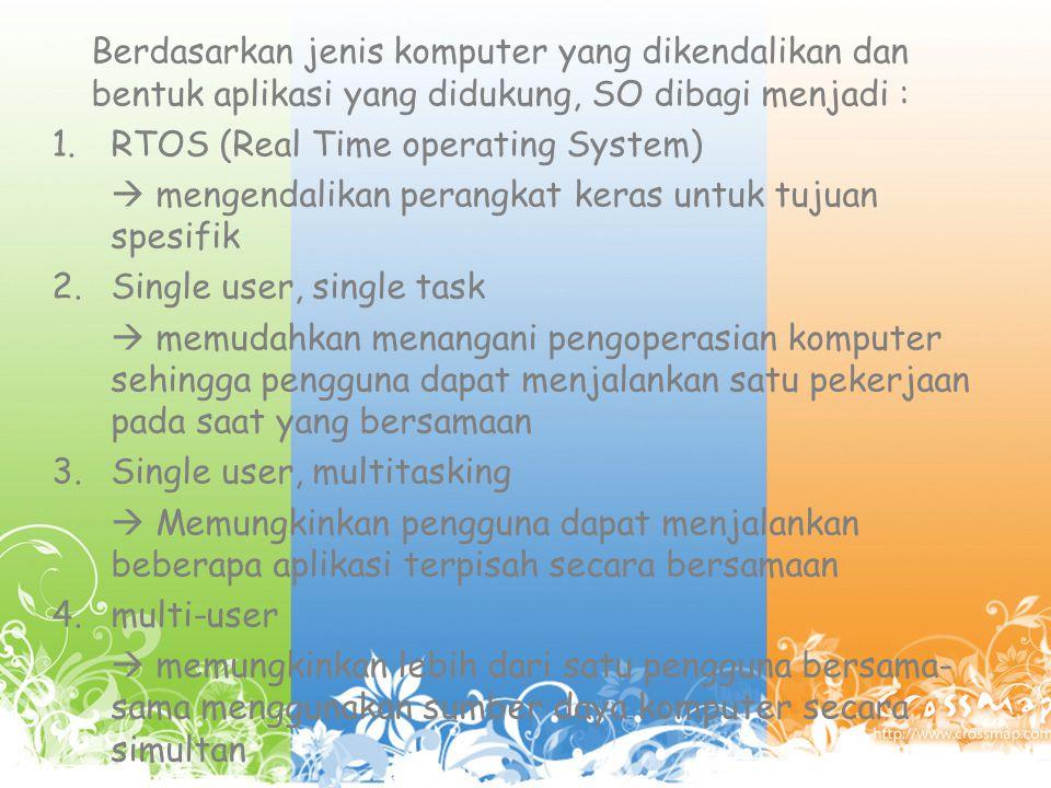 Berdasarkan jenis komputer yang dikendalikan dan bentuk aplikasi yang didukung, SO dibagi menjadi : 1.RTOS (Real Time operating System)  mengendalikan perangkat keras untuk tujuan spesifik 2.Single user, single task  memudahkan menangani pengoperasian komputer sehingga pengguna dapat menjalankan satu pekerjaan pada saat yang bersamaan 3.Single user, multitasking  Memungkinkan pengguna dapat menjalankan beberapa aplikasi terpisah secara bersamaan 4.multi-user  memungkinkan lebih dari satu pengguna bersama- sama menggunakan sumber daya komputer secara simultan
