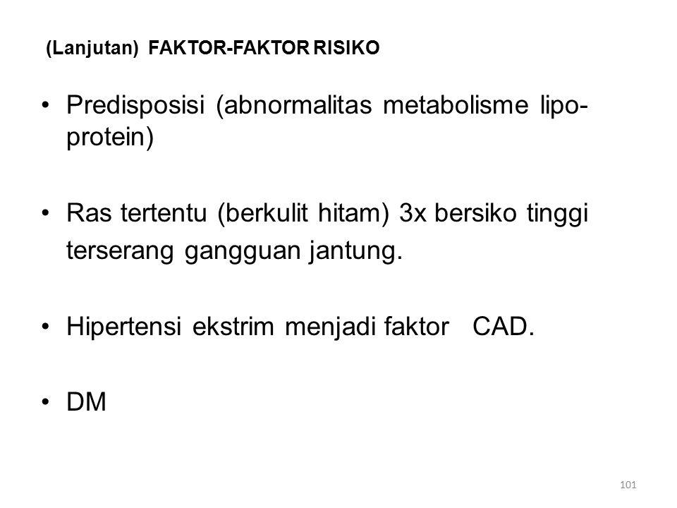 (Lanjutan) FAKTOR-FAKTOR RISIKO Predisposisi (abnormalitas metabolisme lipo- protein) Ras tertentu (berkulit hitam) 3x bersiko tinggi terserang gangguan jantung.