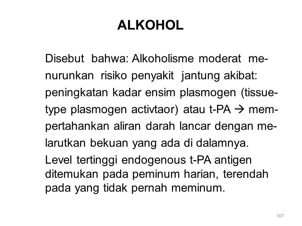 ALKOHOL Disebut bahwa: Alkoholisme moderat me- nurunkan risiko penyakit jantung akibat: peningkatan kadar ensim plasmogen (tissue- type plasmogen activtaor) atau t-PA  mem- pertahankan aliran darah lancar dengan me- larutkan bekuan yang ada di dalamnya.