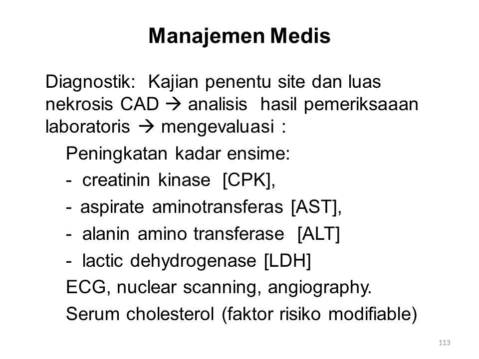 Manajemen Medis Diagnostik: Kajian penentu site dan luas nekrosis CAD  analisis hasil pemeriksaaan laboratoris  mengevaluasi : Peningkatan kadar ensime: - creatinin kinase [CPK], - aspirate aminotransferas [AST], - alanin amino transferase [ALT] - lactic dehydrogenase [LDH] ECG, nuclear scanning, angiography.