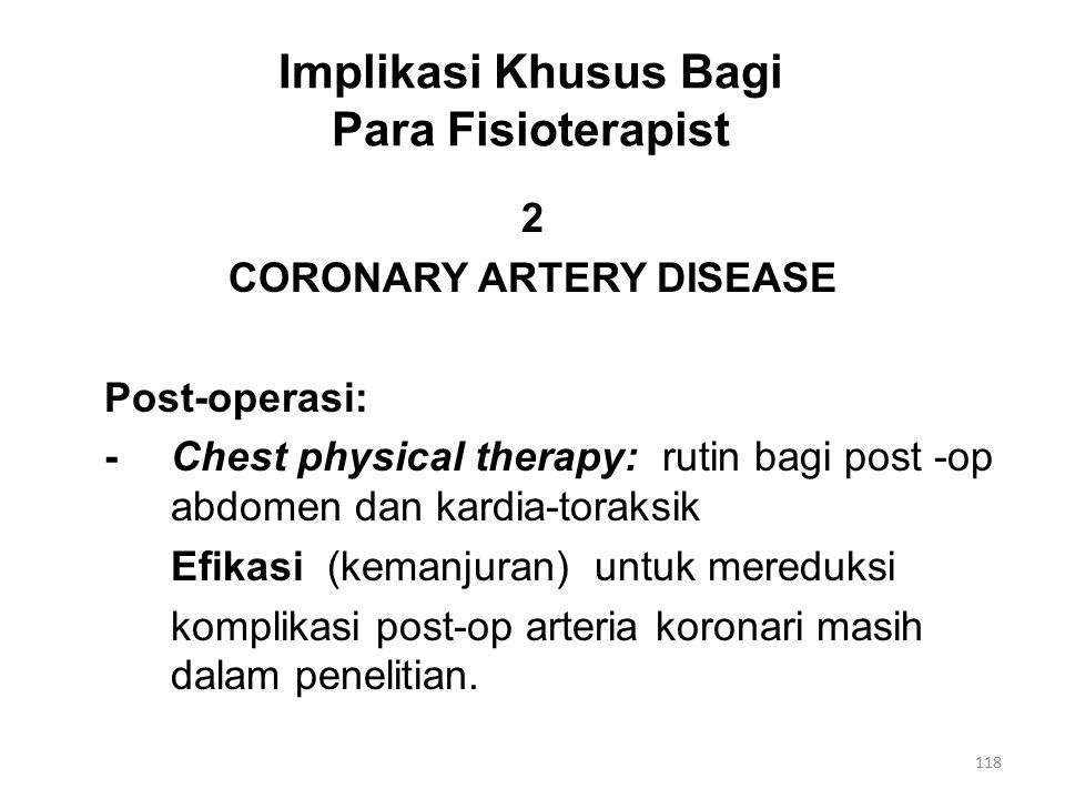 Implikasi Khusus Bagi Para Fisioterapist 2 CORONARY ARTERY DISEASE Post-operasi: -Chest physical therapy: rutin bagi post -op abdomen dan kardia-toraksik Efikasi (kemanjuran) untuk mereduksi komplikasi post-op arteria koronari masih dalam penelitian.