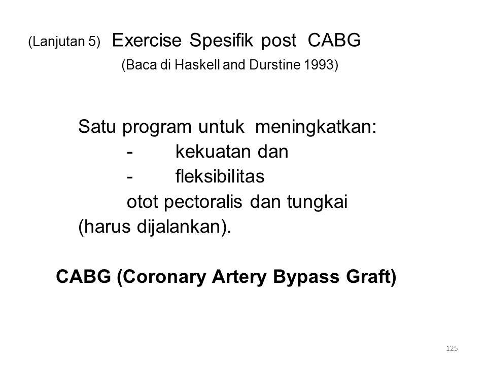 (Lanjutan 5) Exercise Spesifik post CABG (Baca di Haskell and Durstine 1993) Satu program untuk meningkatkan: -kekuatan dan -fleksibilitas otot pectoralis dan tungkai (harus dijalankan).