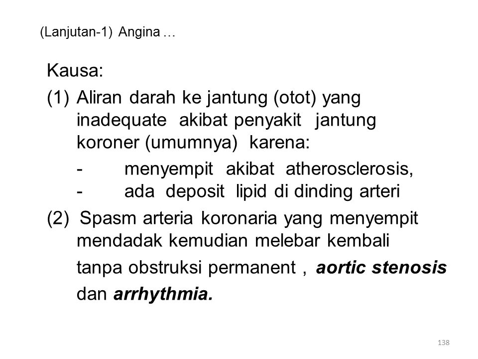 (Lanjutan-1) Angina … Kausa: (1)Aliran darah ke jantung (otot) yang inadequate akibat penyakit jantung koroner (umumnya) karena: -menyempit akibat atherosclerosis, -ada deposit lipid di dinding arteri (2) Spasm arteria koronaria yang menyempit mendadak kemudian melebar kembali tanpa obstruksi permanent, aortic stenosis dan arrhythmia.