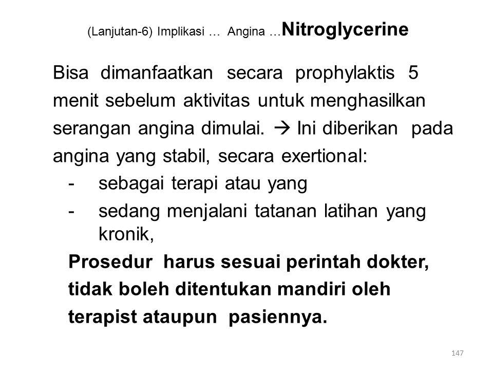(Lanjutan-6) Implikasi … Angina … Nitroglycerine Bisa dimanfaatkan secara prophylaktis 5 menit sebelum aktivitas untuk menghasilkan serangan angina dimulai.
