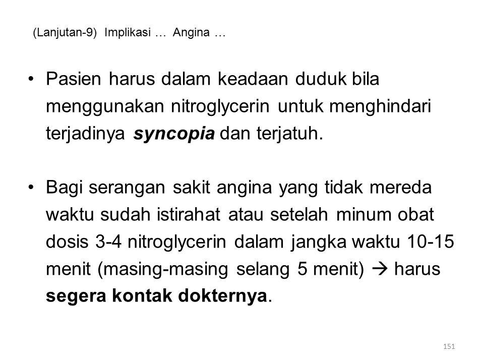 (Lanjutan-9) Implikasi … Angina … Pasien harus dalam keadaan duduk bila menggunakan nitroglycerin untuk menghindari terjadinya syncopia dan terjatuh.