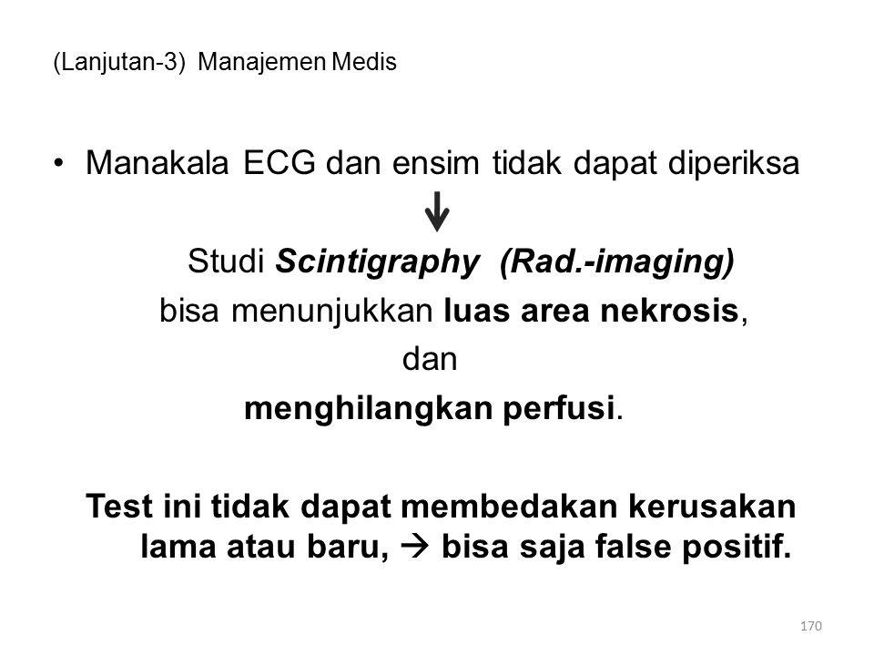 (Lanjutan-3) Manajemen Medis Manakala ECG dan ensim tidak dapat diperiksa Studi Scintigraphy (Rad.-imaging) bisa menunjukkan luas area nekrosis, dan menghilangkan perfusi.