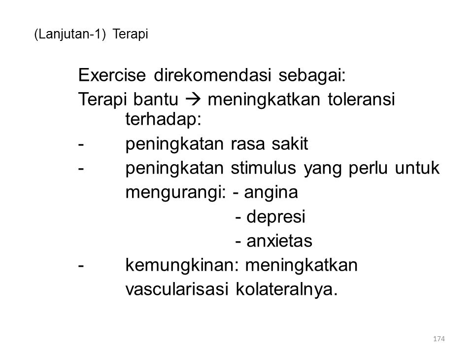 (Lanjutan-1) Terapi Exercise direkomendasi sebagai: Terapi bantu  meningkatkan toleransi terhadap: -peningkatan rasa sakit -peningkatan stimulus yang perlu untuk mengurangi: - angina - depresi - anxietas -kemungkinan: meningkatkan vascularisasi kolateralnya.