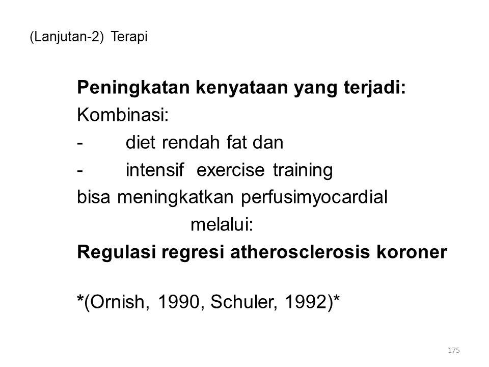 (Lanjutan-2) Terapi Peningkatan kenyataan yang terjadi: Kombinasi: -diet rendah fat dan -intensif exercise training bisa meningkatkan perfusimyocardial melalui: Regulasi regresi atherosclerosis koroner *(Ornish, 1990, Schuler, 1992)* 175