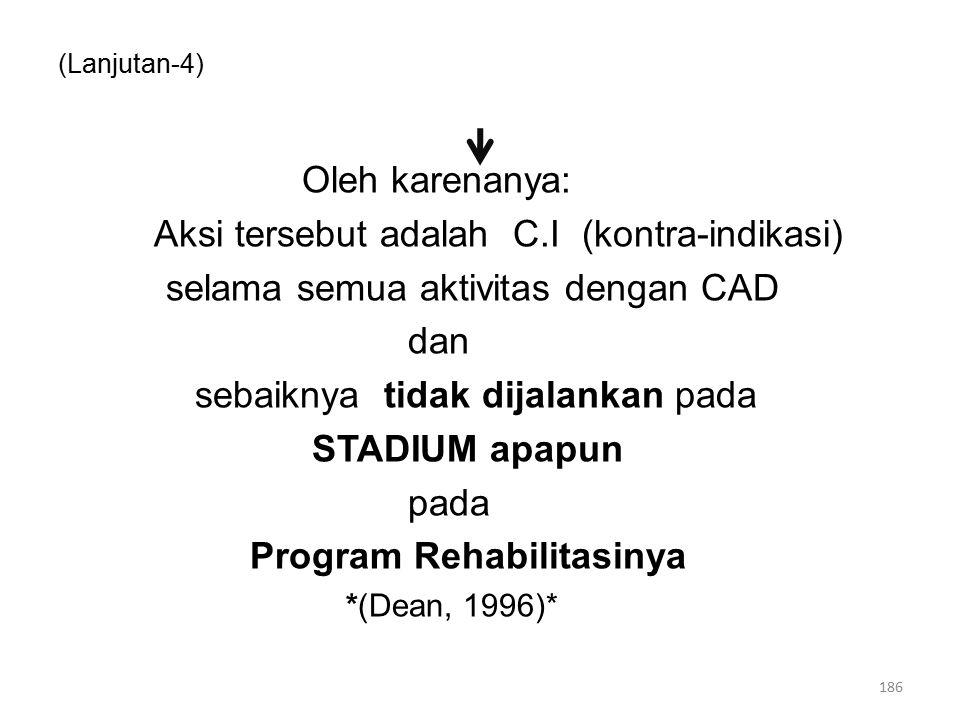 (Lanjutan-4) Oleh karenanya: Aksi tersebut adalah C.I (kontra-indikasi) selama semua aktivitas dengan CAD dan sebaiknya tidak dijalankan pada STADIUM apapun pada Program Rehabilitasinya *(Dean, 1996)* 186