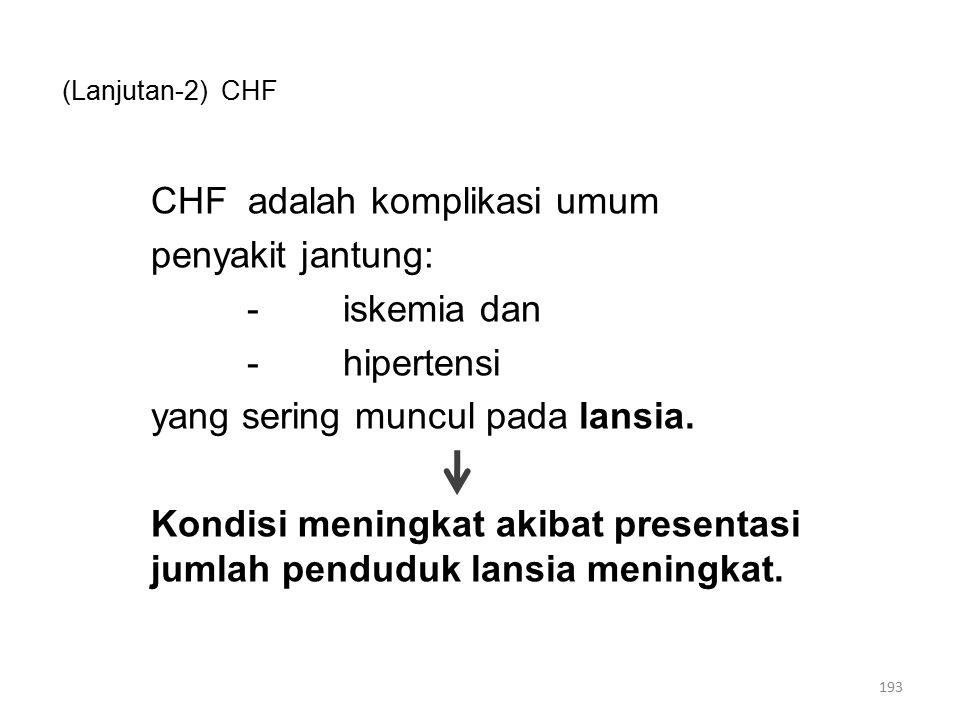 (Lanjutan-2) CHF CHF adalah komplikasi umum penyakit jantung: -iskemia dan -hipertensi yang sering muncul pada lansia.